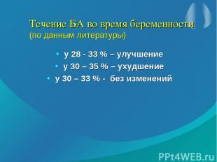 Течение БА во время беременности (по данным литературы) у 28 - 33 % – улучшение