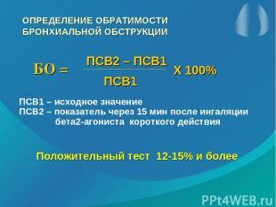 ОПРЕДЕЛЕНИЕ ОБРАТИМОСТИ БРОНХИАЛЬНОЙ ОБСТРУКЦИИ БО = ПСВ2 – ПСВ1 ПСВ1 Х 100% ПСВ
