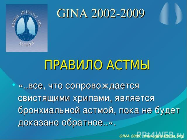 GINA 2002-2009 «..все, что сопровождается свистящими хрипами, является бронхиальной астмой, пока не будет доказано обратное..». ПРАВИЛО АСТМЫ GINA 2009: www.ginasthma.org