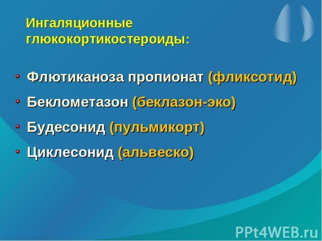 Ингаляционные глюкокортикостероиды: Флютиканоза пропионат (фликсотид) Беклометазон (беклазон-эко) Будесонид (пульмикорт) Циклесонид (альвеско)