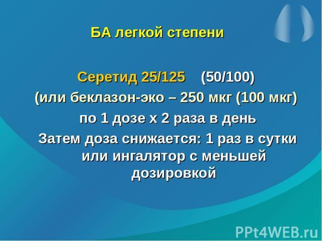 БА легкой степени Серетид 25/125 (50/100) (или беклазон-эко – 250 мкг (100 мкг) по 1 дозе х 2 раза в день Затем доза снижается: 1 раз в сутки или ингалятор с меньшей дозировкой