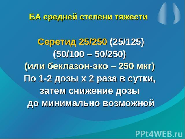 БА средней степени тяжести Серетид 25/250 (25/125) (50/100 – 50/250) (или беклазон-эко – 250 мкг) По 1-2 дозы х 2 раза в сутки, затем снижение дозы до минимально возможной