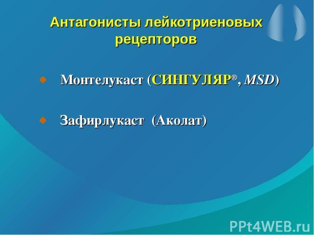 Антагонисты лейкотриеновых рецепторов Монтелукаст (СИНГУЛЯР®, MSD) Зафирлукаст (Аколат)