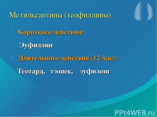 Метилксантины (теофиллины) Короткого действия: Эуфиллин Длительного действия (12 час): Теотард, тэопек, эуфилонг