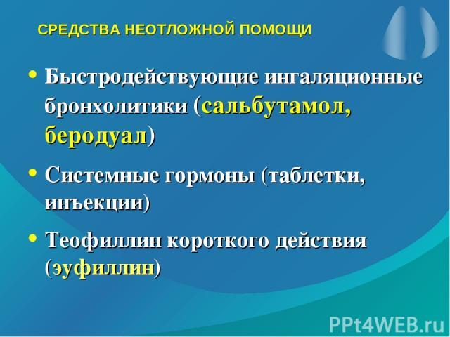СРЕДСТВА НЕОТЛОЖНОЙ ПОМОЩИ Быстродействующие ингаляционные бронхолитики (сальбутамол, беродуал) Системные гормоны (таблетки, инъекции) Теофиллин короткого действия (эуфиллин)