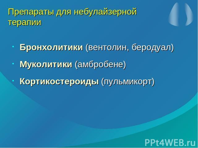 Препараты для небулайзерной терапии Бронхолитики (вентолин, беродуал) Муколитики (амбробене) Кортикостероиды (пульмикорт)