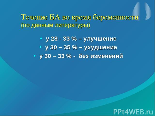 Течение БА во время беременности (по данным литературы) у 28 - 33 % – улучшение у 30 – 35 % – ухудшение у 30 – 33 % - без изменений