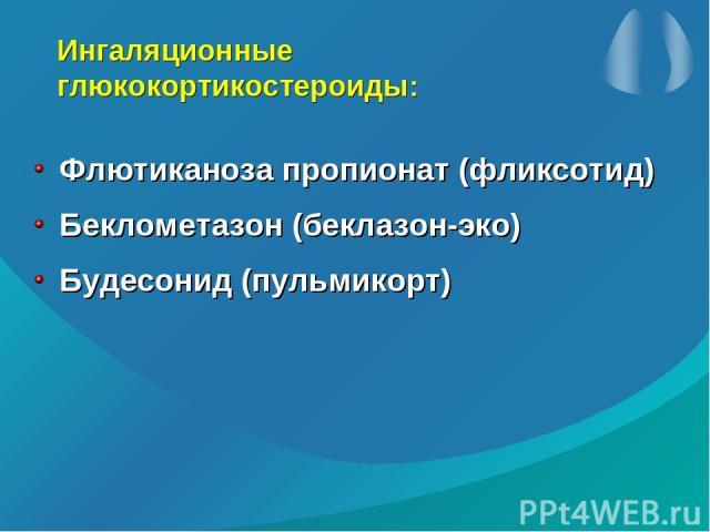 Ингаляционные глюкокортикостероиды: Флютиканоза пропионат (фликсотид) Беклометазон (беклазон-эко) Будесонид (пульмикорт)