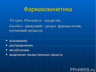 Фармакокинетика От греч. Pharmakon - лекарство, kinetikos -движущий) - раздел фа