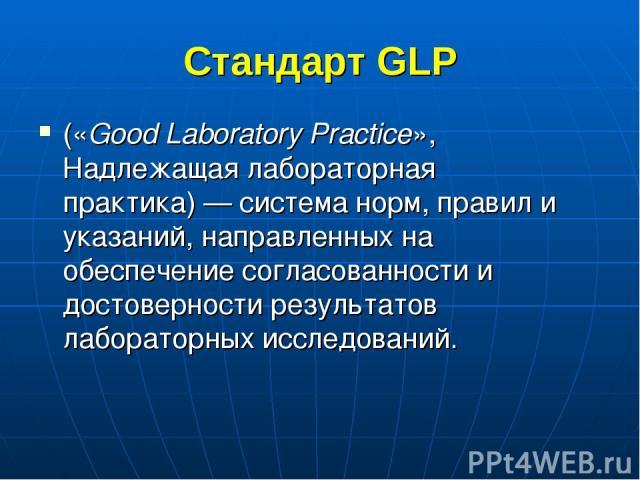 Стандарт GLP («Good Laboratory Practice», Надлежащая лабораторная практика)— система норм, правил и указаний, направленных на обеспечение согласованности и достоверности результатов лабораторных исследований.