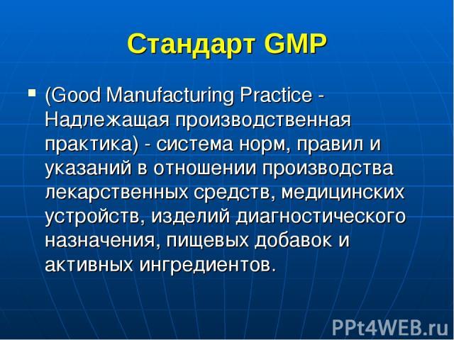 Стандарт GMP (Good Manufacturing Practice - Надлежащая производственная практика) - система норм, правил и указаний в отношении производства лекарственных средств, медицинских устройств, изделий диагностического назначения, пищевых добавок и активны…