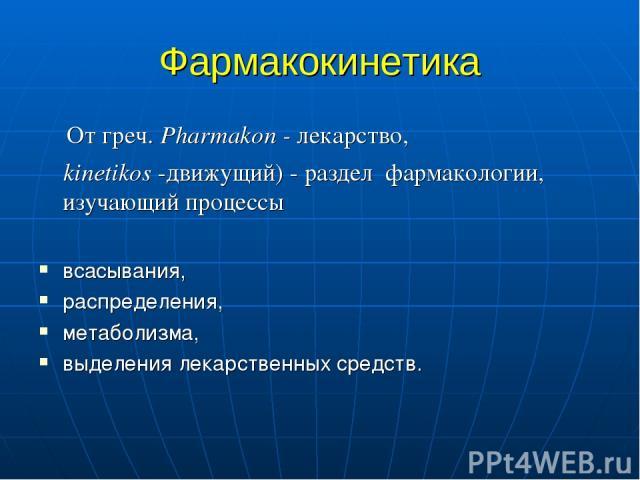 Фармакокинетика От греч. Pharmakon - лекарство, kinetikos -движущий) - раздел фармакологии, изучающий процессы всасывания, распределения, метаболизма, выделения лекарственных средств.