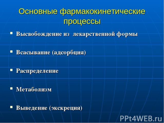 Основные фармакокинетические процессы Высвобождение из лекарственной формы Всасывание (адсорбция) Распределение Метаболизм Выведение (экскреция)