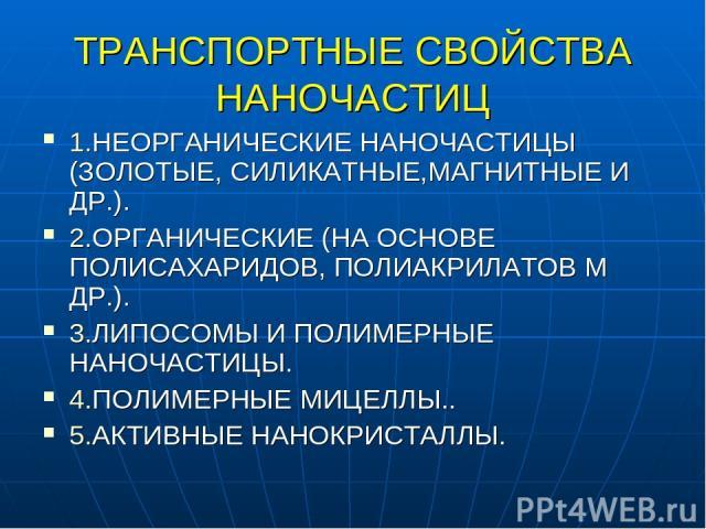 ТРАНСПОРТНЫЕ СВОЙСТВА НАНОЧАСТИЦ 1.НЕОРГАНИЧЕСКИЕ НАНОЧАСТИЦЫ (ЗОЛОТЫЕ, СИЛИКАТНЫЕ,МАГНИТНЫЕ И ДР.). 2.ОРГАНИЧЕСКИЕ (НА ОСНОВЕ ПОЛИСАХАРИДОВ, ПОЛИАКРИЛАТОВ М ДР.). 3.ЛИПОСОМЫ И ПОЛИМЕРНЫЕ НАНОЧАСТИЦЫ. 4.ПОЛИМЕРНЫЕ МИЦЕЛЛЫ.. 5.АКТИВНЫЕ НАНОКРИСТАЛЛЫ.