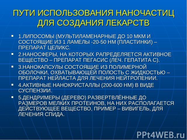 ПУТИ ИСПОЛЬЗОВАНИЯ НАНОЧАСТИЦ ДЛЯ СОЗДАНИЯ ЛЕКАРСТВ 1.ЛИПОСОМЫ (МУЛЬТИЛАМЕНАРНЫЕ ДО 10 МКМ И СОСТОЯЩИЕ ИЗ 1 ЛАМЕЛЫ -20-50 НМ (ПЛАСТИНКИ) – ПРЕПАРАТ ЦЕЛИКС. 2.НАНОСФЕРЫ, НА КОТОРЫХ РАПРЕДЕЛЯЕТСЯ АКТИВНОЕ ВЕЩЕСТВО – ПРЕПАРАТ ПЕГАСИС (ЛЕЧ. ГЕПАТИТА С).…