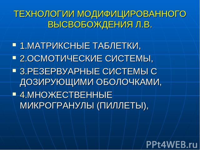 ТЕХНОЛОГИИ МОДИФИЦИРОВАННОГО ВЫСВОБОЖДЕНИЯ Л.В. 1.МАТРИКСНЫЕ ТАБЛЕТКИ, 2.ОСМОТИЧЕСКИЕ СИСТЕМЫ, 3.РЕЗЕРВУАРНЫЕ СИСТЕМЫ С ДОЗИРУЮЩИМИ ОБОЛОЧКАМИ, 4.МНОЖЕСТВЕННЫЕ МИКРОГРАНУЛЫ (ПИЛЛЕТЫ),