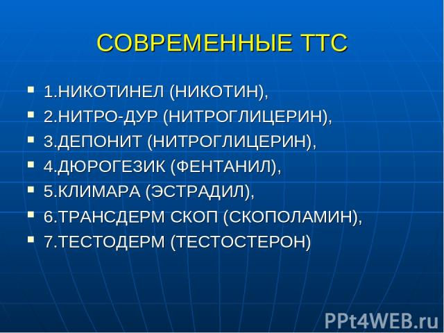 СОВРЕМЕННЫЕ ТТС 1.НИКОТИНЕЛ (НИКОТИН), 2.НИТРО-ДУР (НИТРОГЛИЦЕРИН), 3.ДЕПОНИТ (НИТРОГЛИЦЕРИН), 4.ДЮРОГЕЗИК (ФЕНТАНИЛ), 5.КЛИМАРА (ЭСТРАДИЛ), 6.ТРАНСДЕРМ СКОП (СКОПОЛАМИН), 7.ТЕСТОДЕРМ (ТЕСТОСТЕРОН)