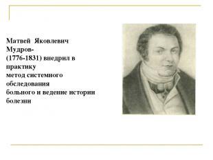 Матвей Яковлевич Мудров- (1776-1831) внедрил в практику метод системного обследо