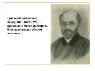 Григорий Антонович Захарьин -(1829-1897) – предложил метод расспроса, блестяще в