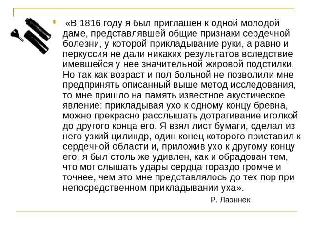 «В 1816 году я был приглашен к одной молодой даме, представлявшей общие признаки сердечной болезни, у которой прикладывание руки, а равно и перкуссия не дали никаких результатов вследствие имевшейся у нее значительной жировой подстилки. Но так как в…