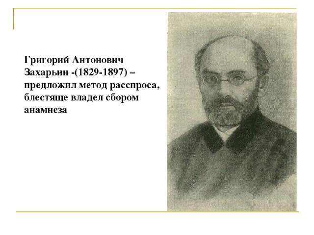 Григорий Антонович Захарьин -(1829-1897) – предложил метод расспроса, блестяще владел сбором анамнеза
