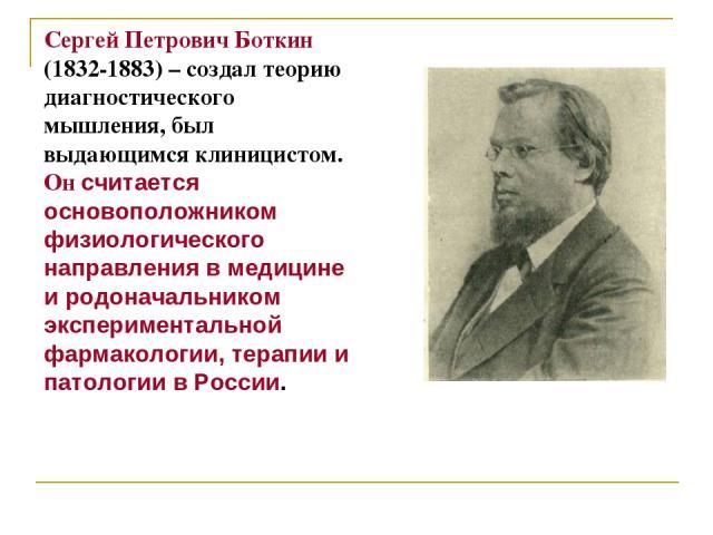 Сергей Петрович Боткин (1832-1883) – создал теорию диагностического мышления, был выдающимся клиницистом. Он считается основоположником физиологического направления в медицине и родоначальником экспериментальной фармакологии, терапии и патологии в России.