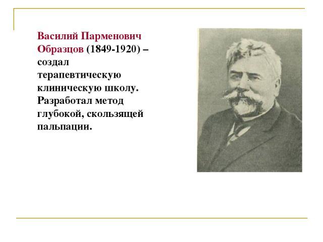 Василий Парменович Образцов (1849-1920) – создал терапевтическую клиническую школу. Разработал метод глубокой, скользящей пальпации.