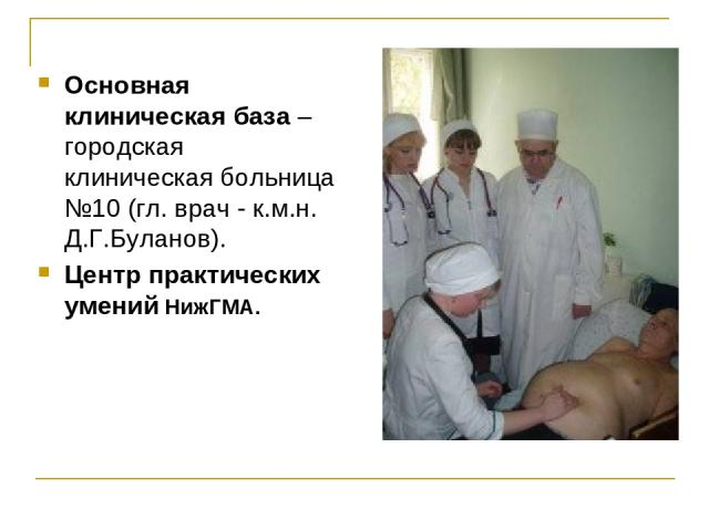 Основная клиническая база – городская клиническая больница №10 (гл. врач - к.м.н. Д.Г.Буланов). Центр практических умений НижГМА.