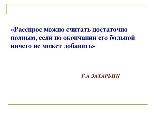 «Расспрос можно считать достаточно полным, если по окончании его больной ничего не может добавить» Г.А.ЗАХАРЬИН