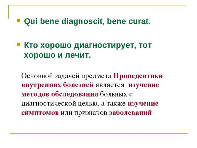 Qui bene diagnoscit, bene curat. Кто хорошо диагностирует, тот хорошо и лечит. Основной задачей предмета Пропедевтики внутренних болезней является изучение методов обследования больных с диагностической целью, а также изучение симптомов или признако…
