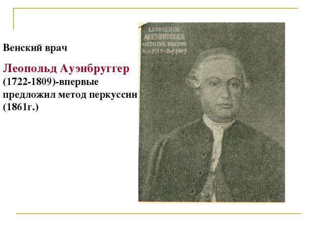 Венский врач Леопольд Ауэнбруггер (1722-1809)-впервые предложил метод перкуссии (1861г.)