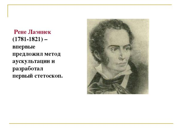Рене Лаэннек (1781-1821) – впервые предложил метод аускультации и разработал первый стетоскоп.
