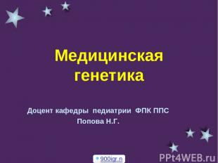 Медицинская генетика Доцент кафедры педиатрии ФПК ППС Попова Н.Г. 900igr.net