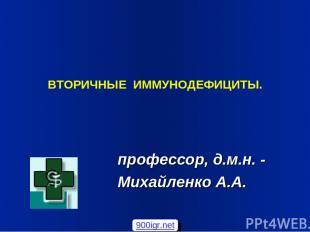 ВТОРИЧНЫЕ ИММУНОДЕФИЦИТЫ. профессор, д.м.н. - Михайленко А.А. 900igr.net