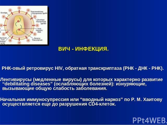 """ВИЧ - ИНФЕКЦИЯ. РНК-овый ретровирус HIV, обратная транскриптаза (РНК - ДНК - РНК). Лентивирусы (медленные вирусы) для которых характерно развитие """"debilitating diseases"""" (ослабляющих болезней): изнуряющие, вызывающие общую слабость заболевания. Нача…"""