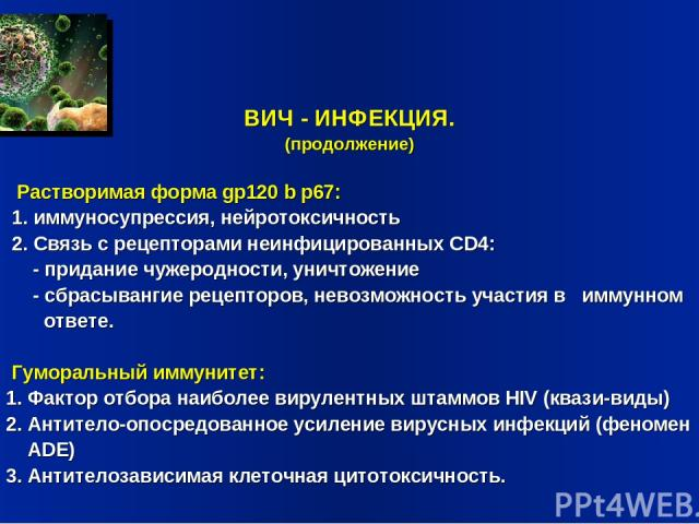 ВИЧ - ИНФЕКЦИЯ. (продолжение) Растворимая форма gp120 b p67: 1. иммуносупрессия, нейротоксичность 2. Связь с рецепторами неинфицированных CD4: - придание чужеродности, уничтожение - сбрасывангие рецепторов, невозможность участия в иммунном ответе. Г…