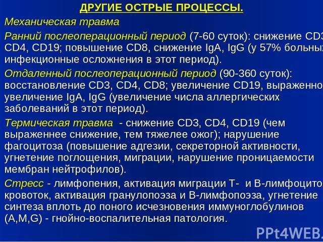 ДРУГИЕ ОСТРЫЕ ПРОЦЕССЫ. Механическая травма Ранний послеоперационный период (7-60 суток): снижение CD3, CD4, CD19; повышение CD8, снижение IgA, IgG (у 57% больных инфекционные осложнения в этот период). Отдаленный послеоперационный период (90-360 су…