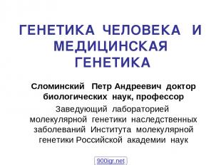 ГЕНЕТИКА ЧЕЛОВЕКА И МЕДИЦИНСКАЯ ГЕНЕТИКА Сломинский Петр Андреевич доктор биолог
