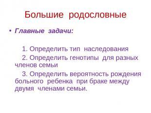 Большие родословные Главные задачи: 1. Определить тип наследования 2. Определить