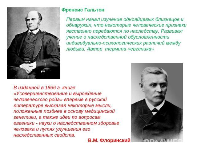 Френсис Гальтон В.М. Флоринский В изданной в 1866 г. книге «Усовершенствование и вырождение человеческого рода» впервые в русской литературе высказал некоторые мысли, положенные позднее в основу медицинской генетики, а также идеи по вопросам евгеник…