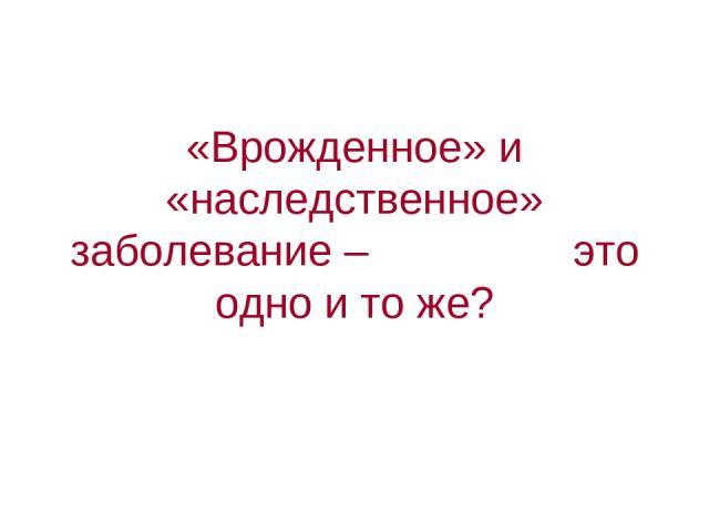 «Врожденное» и «наследственное» заболевание – это одно и то же?