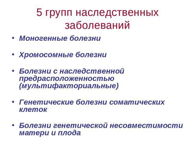 5 групп наследственных заболеваний Моногенные болезни Хромосомные болезни Болезни с наследственной предрасположенностью (мультифакториальные) Генетические болезни соматических клеток Болезни генетической несовместимости матери и плода