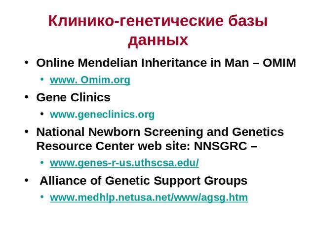 Клинико-генетические базы данных Online Mendelian Inheritance in Man – OMIM www. Omim.org Gene Clinics www.geneclinics.org National Newborn Screening and Genetics Resource Center web site: NNSGRC – www.genes-r-us.uthscsa.edu/ Alliance of Genetic Sup…