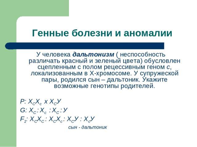 Генные болезни и аномалии У человека дальтонизм ( неспособность различать красный и зеленый цвета) обусловлен сцепленным с полом рецессивным геном с, локализованным в Х-хромосоме. У супружеской пары, родился сын – дальтоник. Укажите возможные геноти…