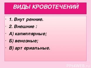 ВИДЫ КРОВОТЕЧЕНИЙ 1. Внутренние. 2. Внешние : А) капиллярные; Б) венозные; В) ар