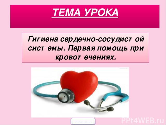 ТЕМА УРОКА Гигиена сердечно-сосудистой системы. Первая помощь при кровотечениях. 900igr.net