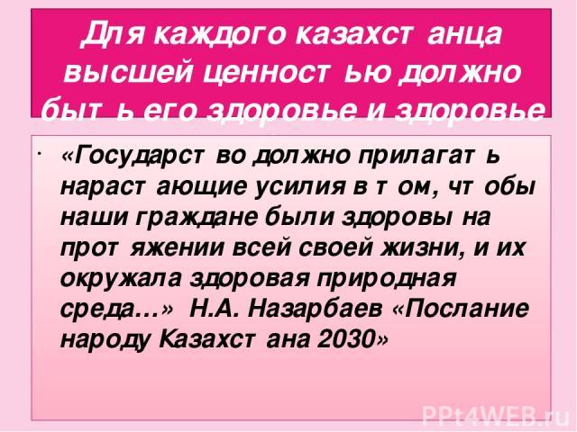 Для каждого казахстанца высшей ценностью должно быть его здоровье и здоровье его близких. «Государство должно прилагать нарастающие усилия в том, чтобы наши граждане были здоровы на протяжении всей своей жизни, и их окружала здоровая природная среда…