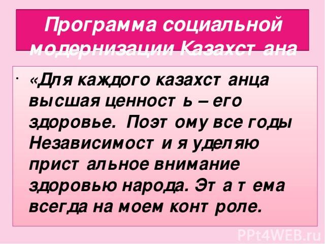 Программа социальной модернизации Казахстана «Для каждого казахстанца высшая ценность – его здоровье. Поэтому все годы Независимости я уделяю пристальное внимание здоровью народа. Эта тема всегда на моем контроле.