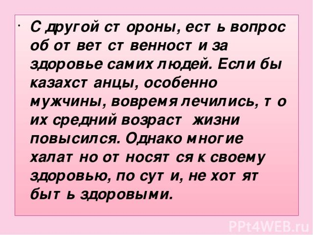 С другой стороны, есть вопрос об ответственности за здоровье самих людей. Если бы казахстанцы, особенно мужчины, вовремя лечились, то их средний возраст жизни повысился. Однако многие халатно относятся к своему здоровью, по сути, не хотят быть здоровыми.