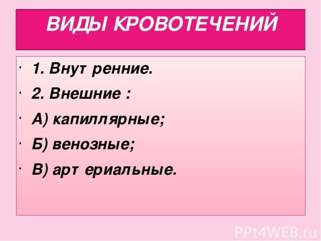 ВИДЫ КРОВОТЕЧЕНИЙ 1. Внутренние. 2. Внешние : А) капиллярные; Б) венозные; В) артериальные.